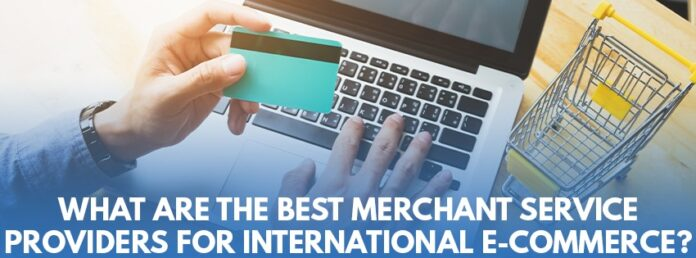 What are the best Merchant Service Providers for International E-Commerce